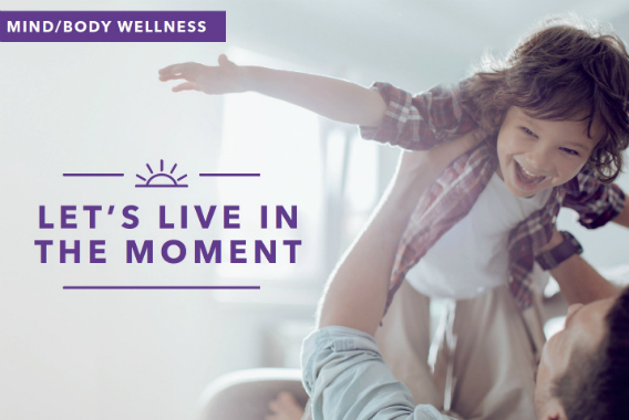 Let's live in the moment - Monthly Health Topic: Mind/Body Wellness